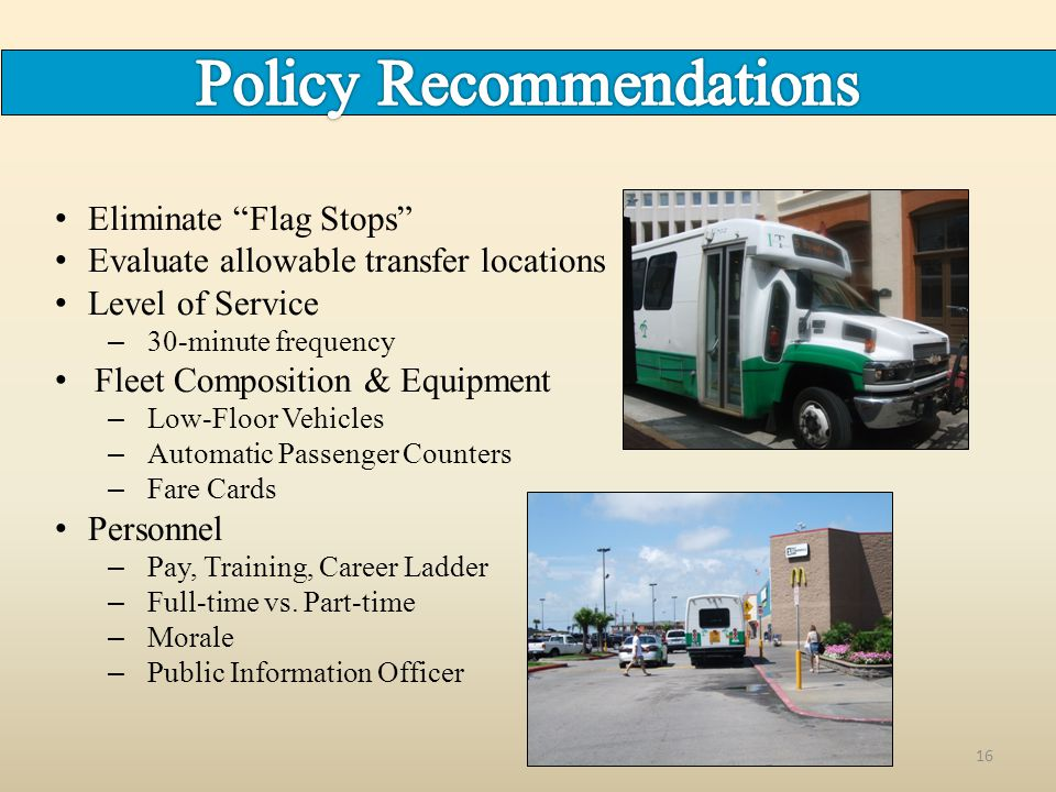 16 Eliminate Flag Stops Evaluate allowable transfer locations Level of Service – 30-minute frequency Fleet Composition & Equipment – Low-Floor Vehicles – Automatic Passenger Counters – Fare Cards Personnel – Pay, Training, Career Ladder – Full-time vs.