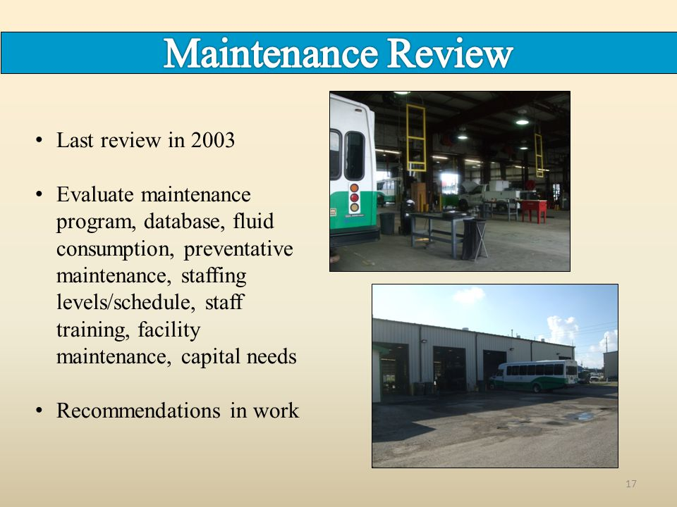17 Last review in 2003 Evaluate maintenance program, database, fluid consumption, preventative maintenance, staffing levels/schedule, staff training, facility maintenance, capital needs Recommendations in work