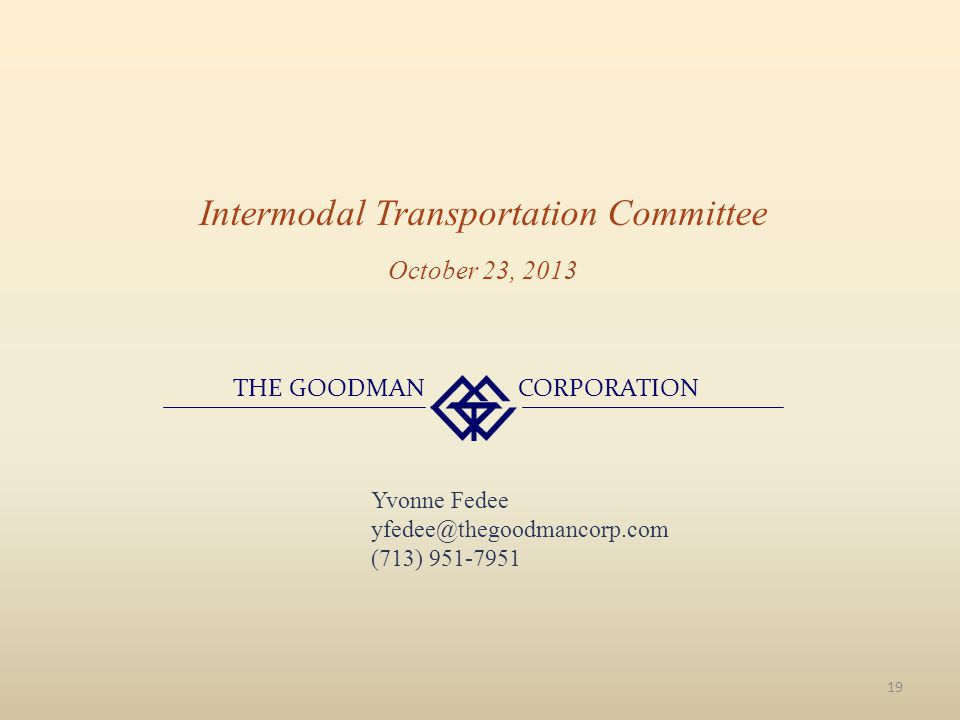 Intermodal Transportation Committee THE GOODMAN CORPORATION October 23, 2013 19 Yvonne Fedee yfedee@thegoodmancorp.com (713) 951-7951