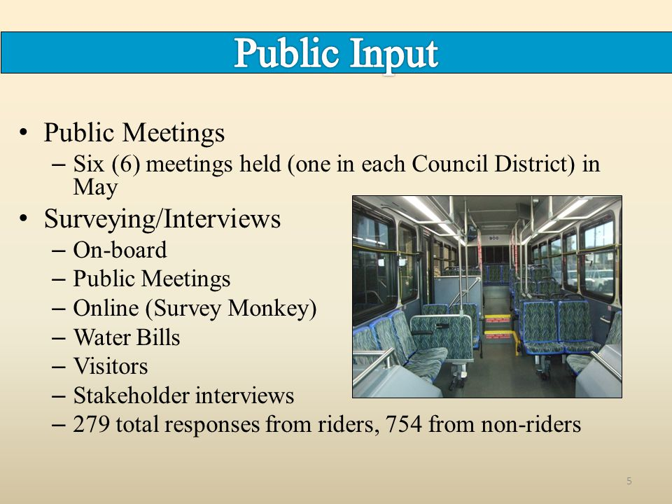 Public Meetings – Six (6) meetings held (one in each Council District) in May Surveying/Interviews – On-board – Public Meetings – Online (Survey Monkey) – Water Bills – Visitors – Stakeholder interviews – 279 total responses from riders, 754 from non-riders 5