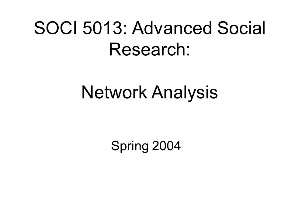 SOCI 5013: Advanced Social Research: Network Analysis Spring 2004
