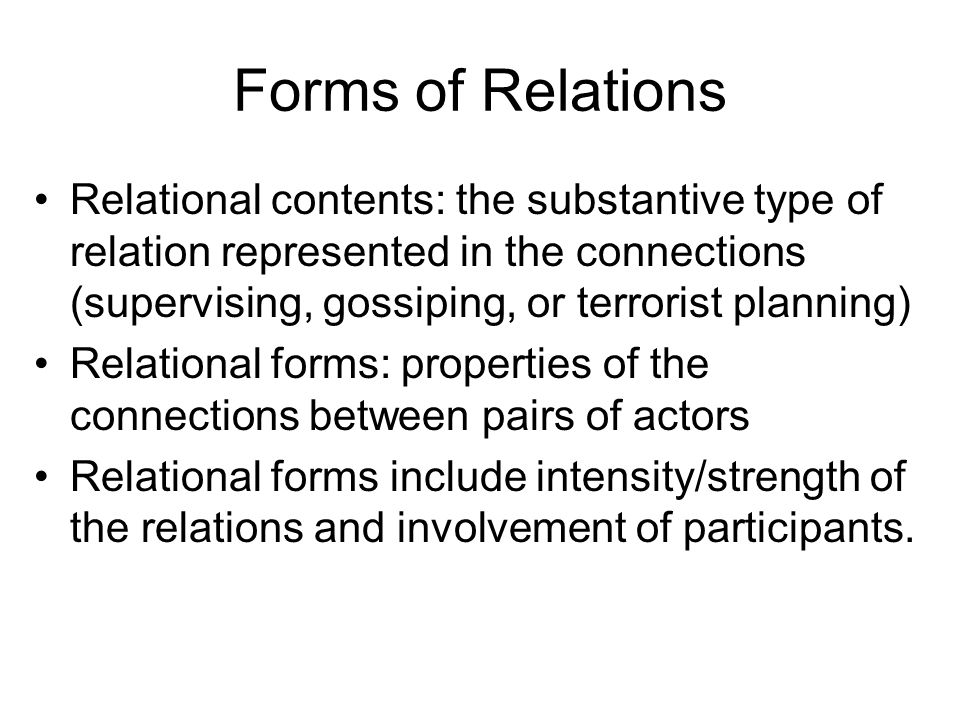 Forms of Relations Relational contents: the substantive type of relation represented in the connections (supervising, gossiping, or terrorist planning) Relational forms: properties of the connections between pairs of actors Relational forms include intensity/strength of the relations and involvement of participants.