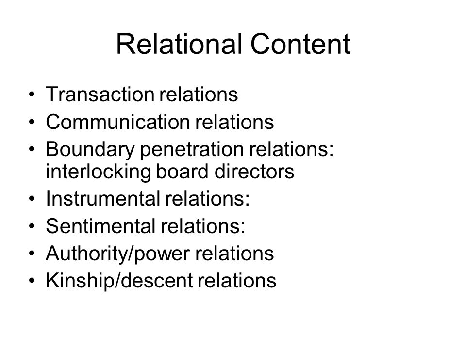 Relational Content Transaction relations Communication relations Boundary penetration relations: interlocking board directors Instrumental relations: Sentimental relations: Authority/power relations Kinship/descent relations