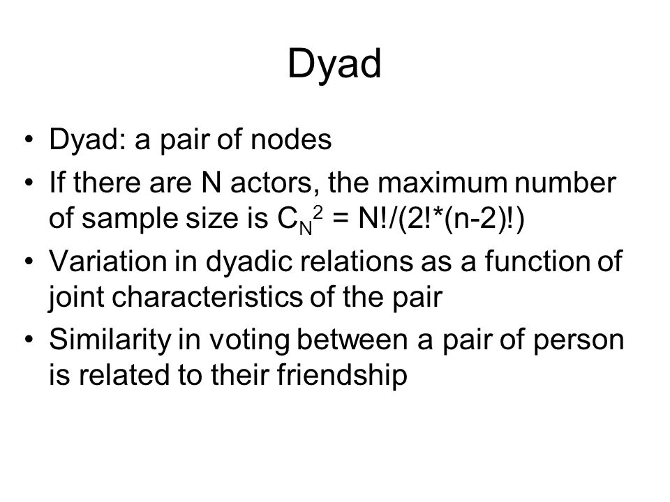 Dyad Dyad: a pair of nodes If there are N actors, the maximum number of sample size is C N 2 = N!/(2!*(n-2)!) Variation in dyadic relations as a function of joint characteristics of the pair Similarity in voting between a pair of person is related to their friendship