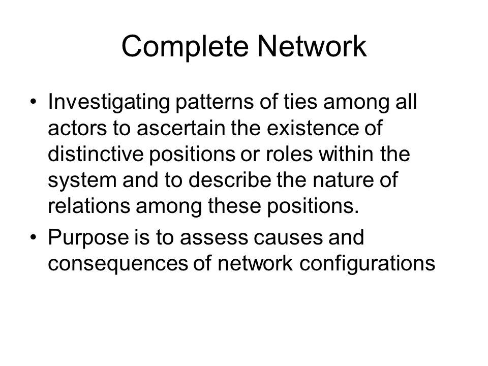 Complete Network Investigating patterns of ties among all actors to ascertain the existence of distinctive positions or roles within the system and to describe the nature of relations among these positions.