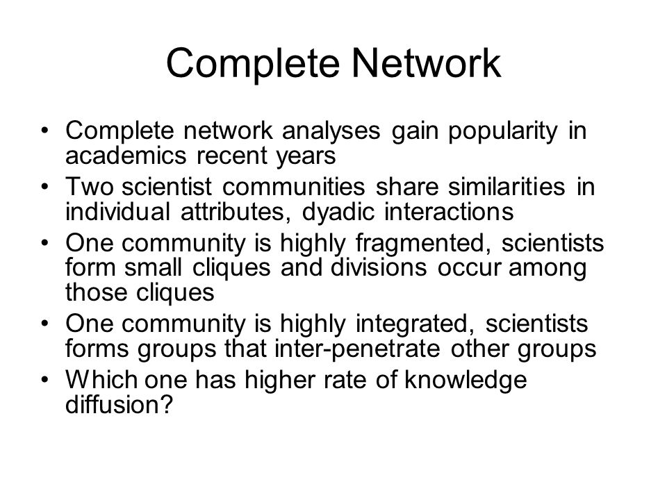 Complete Network Complete network analyses gain popularity in academics recent years Two scientist communities share similarities in individual attributes, dyadic interactions One community is highly fragmented, scientists form small cliques and divisions occur among those cliques One community is highly integrated, scientists forms groups that inter-penetrate other groups Which one has higher rate of knowledge diffusion