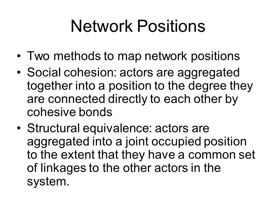 Network Positions Two methods to map network positions Social cohesion: actors are aggregated together into a position to the degree they are connected directly to each other by cohesive bonds Structural equivalence: actors are aggregated into a joint occupied position to the extent that they have a common set of linkages to the other actors in the system.