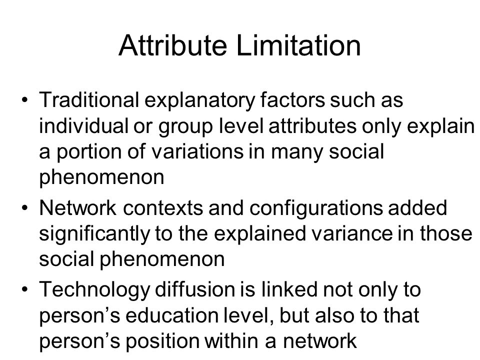 Attribute Limitation Traditional explanatory factors such as individual or group level attributes only explain a portion of variations in many social phenomenon Network contexts and configurations added significantly to the explained variance in those social phenomenon Technology diffusion is linked not only to person's education level, but also to that person's position within a network