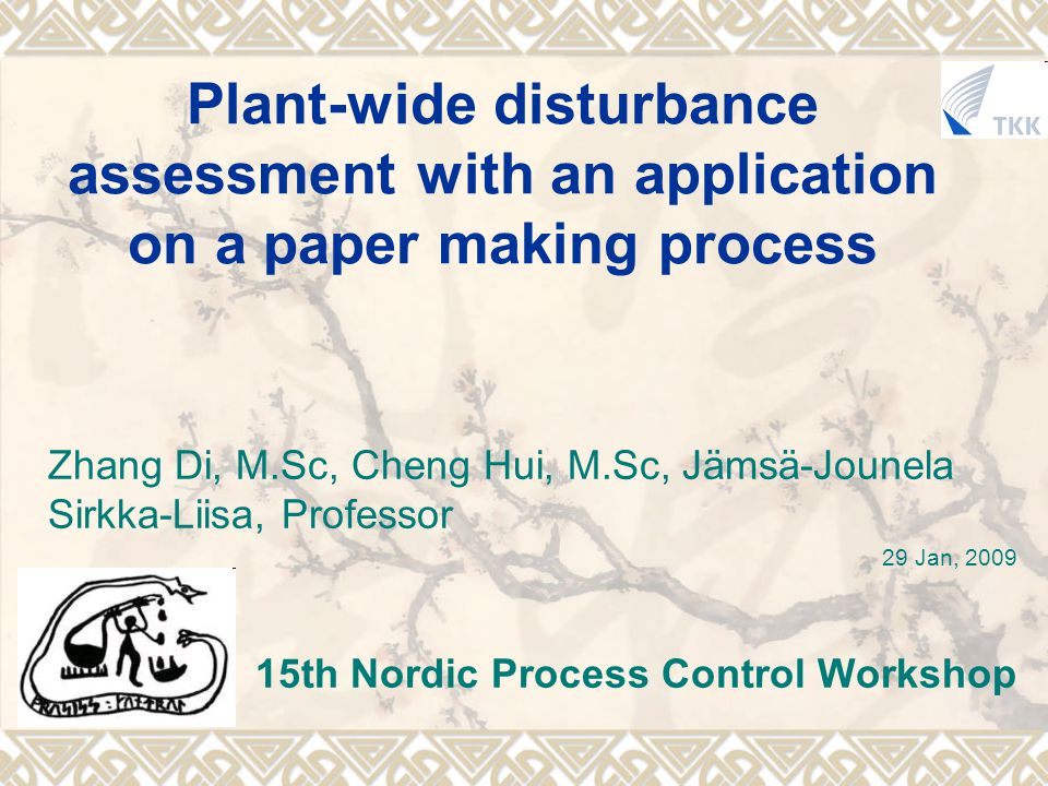 Plant-wide disturbance assessment with an application on a paper making process Zhang Di, M.Sc, Cheng Hui, M.Sc, Jämsä-Jounela Sirkka-Liisa, Professor 29 Jan, 2009 15th Nordic Process Control Workshop