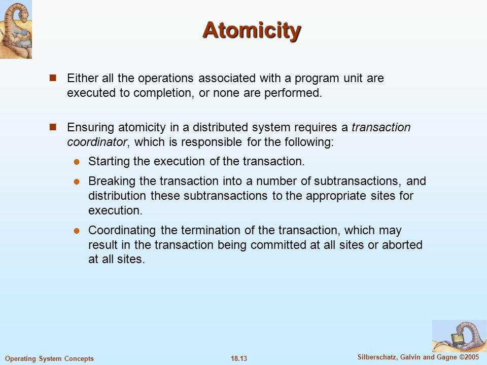 18.13 Silberschatz, Galvin and Gagne ©2005 Operating System Concepts Atomicity Either all the operations associated with a program unit are executed to completion, or none are performed.