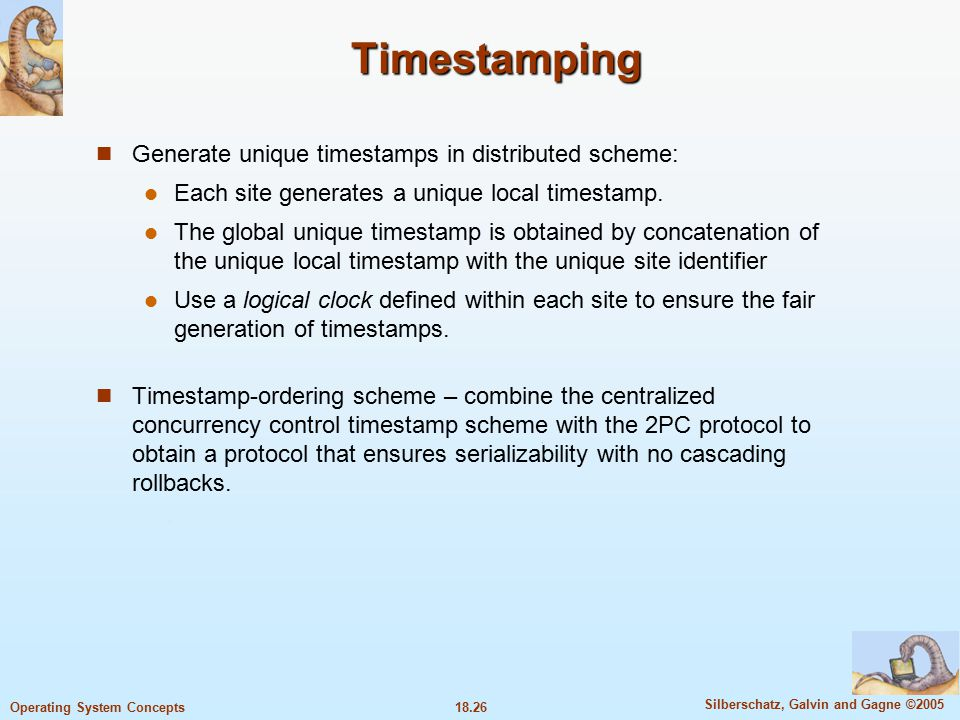 18.26 Silberschatz, Galvin and Gagne ©2005 Operating System Concepts Timestamping Generate unique timestamps in distributed scheme: Each site generates a unique local timestamp.
