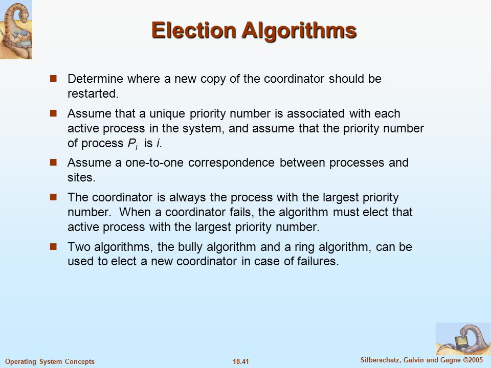 18.41 Silberschatz, Galvin and Gagne ©2005 Operating System Concepts Election Algorithms Determine where a new copy of the coordinator should be restarted.