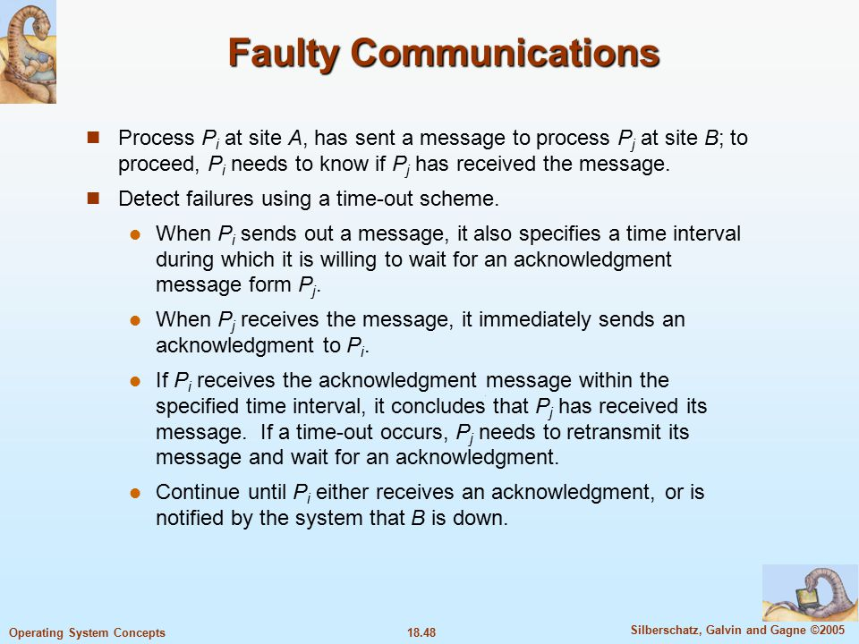 18.48 Silberschatz, Galvin and Gagne ©2005 Operating System Concepts Faulty Communications Process P i at site A, has sent a message to process P j at site B; to proceed, P i needs to know if P j has received the message.