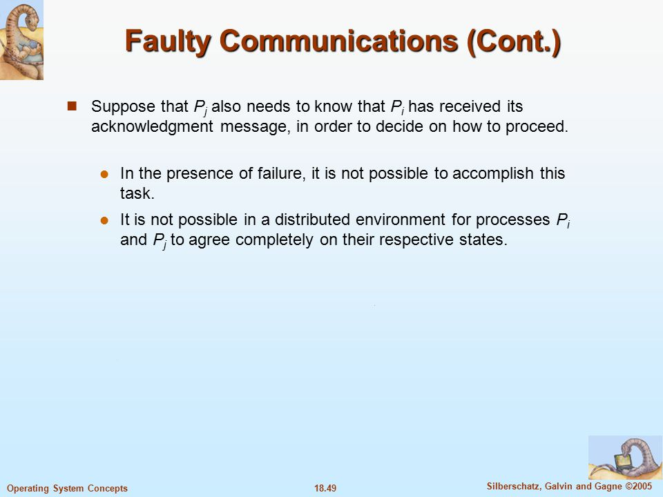 18.49 Silberschatz, Galvin and Gagne ©2005 Operating System Concepts Faulty Communications (Cont.) Suppose that P j also needs to know that P i has received its acknowledgment message, in order to decide on how to proceed.