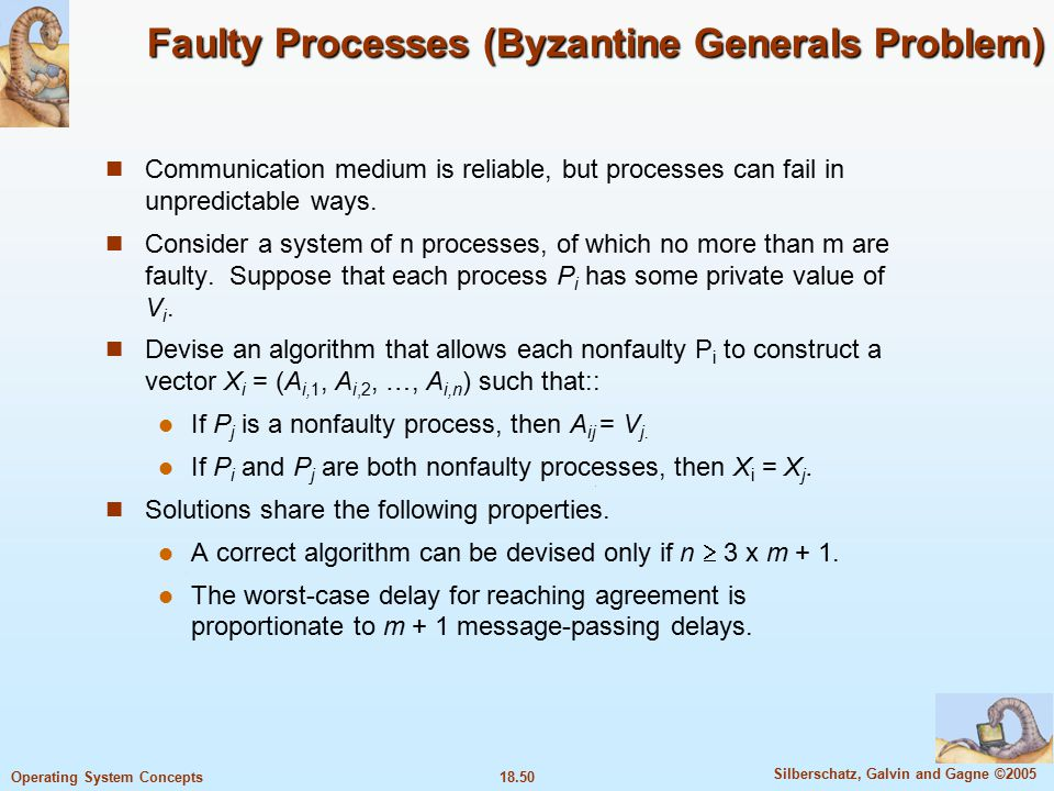 18.50 Silberschatz, Galvin and Gagne ©2005 Operating System Concepts Faulty Processes (Byzantine Generals Problem) Communication medium is reliable, but processes can fail in unpredictable ways.