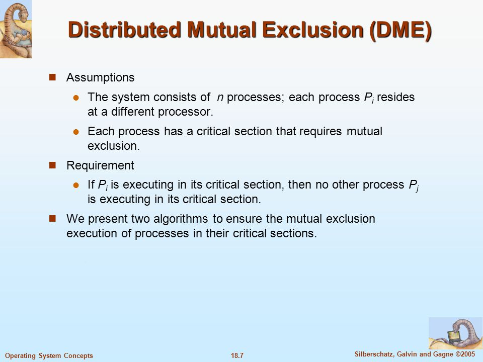 18.7 Silberschatz, Galvin and Gagne ©2005 Operating System Concepts Distributed Mutual Exclusion (DME) Assumptions The system consists of n processes; each process P i resides at a different processor.