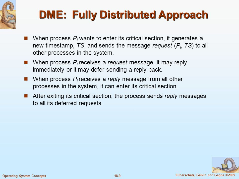 18.10 Silberschatz, Galvin and Gagne ©2005 Operating System Concepts DME: Fully Distributed Approach (Cont.) The decision whether process P j replies immediately to a request(P i, TS) message or defers its reply is based on three factors: If P j is in its critical section, then it defers its reply to P i.