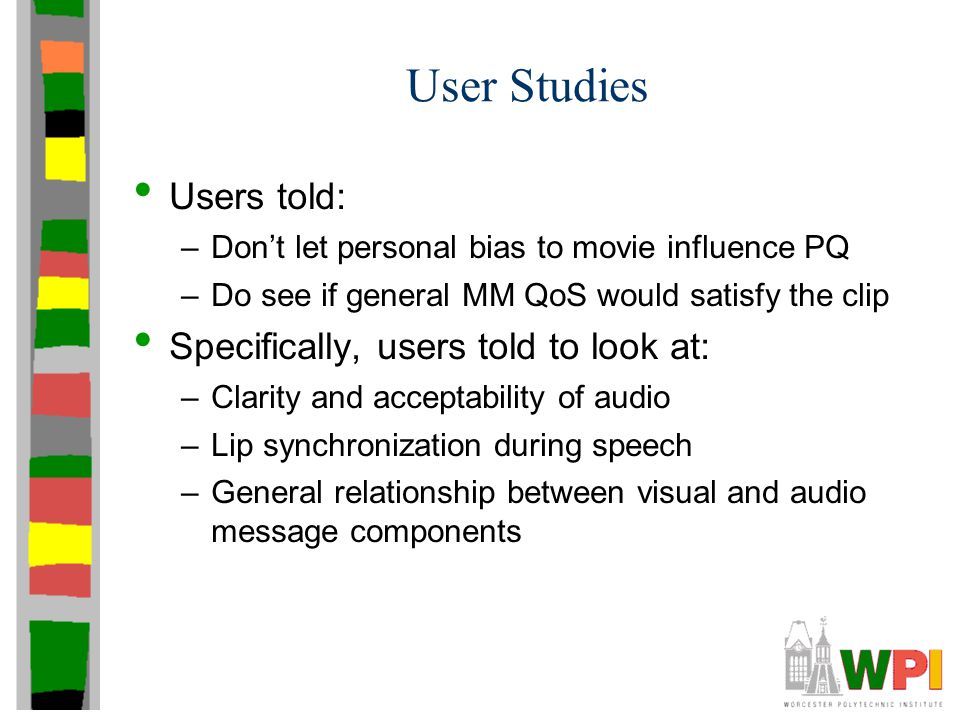 User Studies Users told: –Don't let personal bias to movie influence PQ –Do see if general MM QoS would satisfy the clip Specifically, users told to l