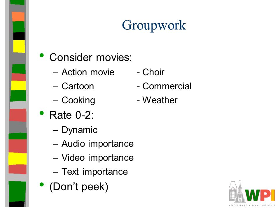 Groupwork Consider movies: –Action movie- Choir –Cartoon- Commercial –Cooking- Weather Rate 0-2: –Dynamic –Audio importance –Video importance –Text im