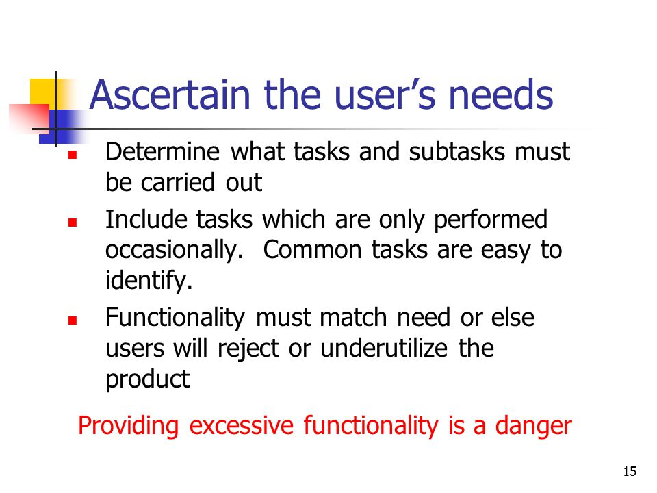 15 Ascertain the user's needs Determine what tasks and subtasks must be carried out Include tasks which are only performed occasionally.