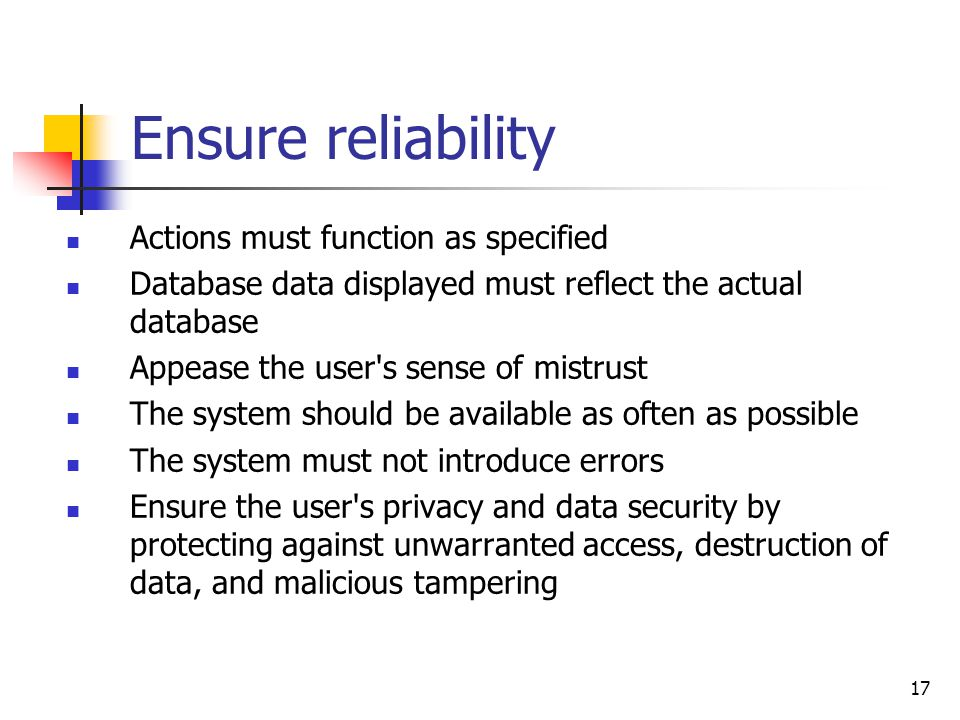 17 Ensure reliability Actions must function as specified Database data displayed must reflect the actual database Appease the user s sense of mistrust The system should be available as often as possible The system must not introduce errors Ensure the user s privacy and data security by protecting against unwarranted access, destruction of data, and malicious tampering