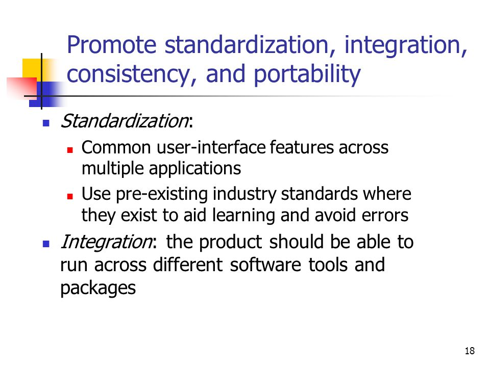 18 Promote standardization, integration, consistency, and portability Standardization: Common user-interface features across multiple applications Use pre-existing industry standards where they exist to aid learning and avoid errors Integration: the product should be able to run across different software tools and packages