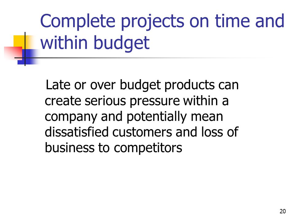 20 Complete projects on time and within budget Late or over budget products can create serious pressure within a company and potentially mean dissatisfied customers and loss of business to competitors
