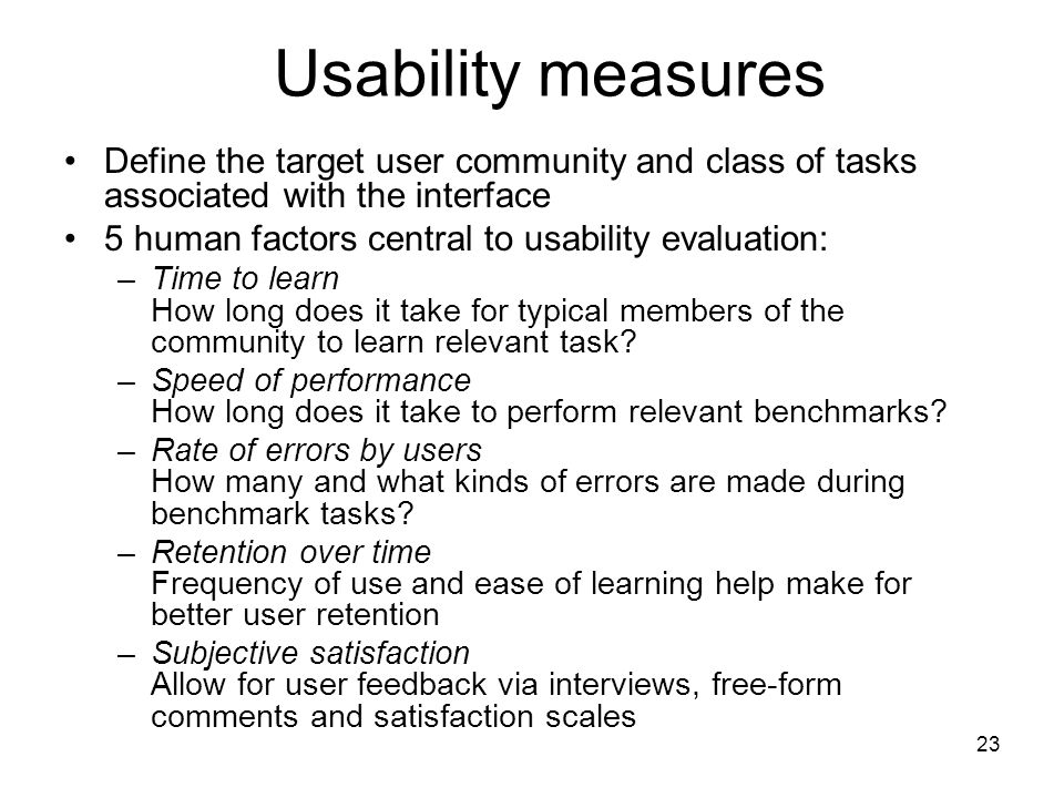 23 Usability measures Define the target user community and class of tasks associated with the interface 5 human factors central to usability evaluation: –Time to learn How long does it take for typical members of the community to learn relevant task.