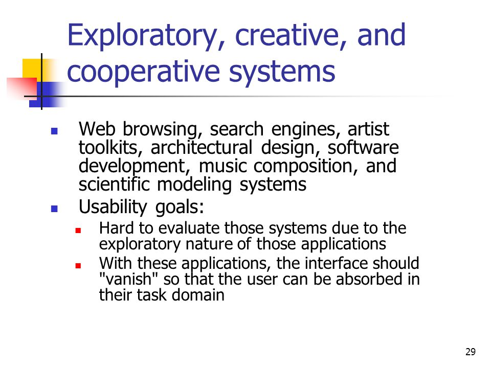 29 Exploratory, creative, and cooperative systems Web browsing, search engines, artist toolkits, architectural design, software development, music composition, and scientific modeling systems Usability goals: Hard to evaluate those systems due to the exploratory nature of those applications With these applications, the interface should vanish so that the user can be absorbed in their task domain