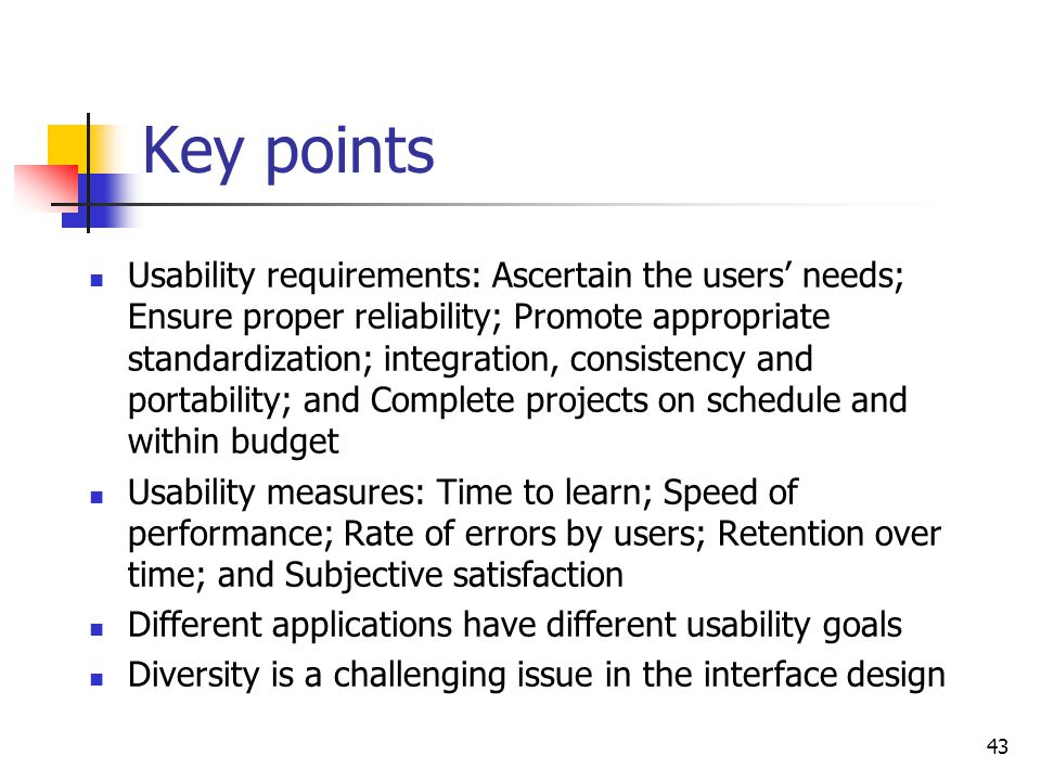 43 Key points Usability requirements: Ascertain the users' needs; Ensure proper reliability; Promote appropriate standardization; integration, consistency and portability; and Complete projects on schedule and within budget Usability measures: Time to learn; Speed of performance; Rate of errors by users; Retention over time; and Subjective satisfaction Different applications have different usability goals Diversity is a challenging issue in the interface design