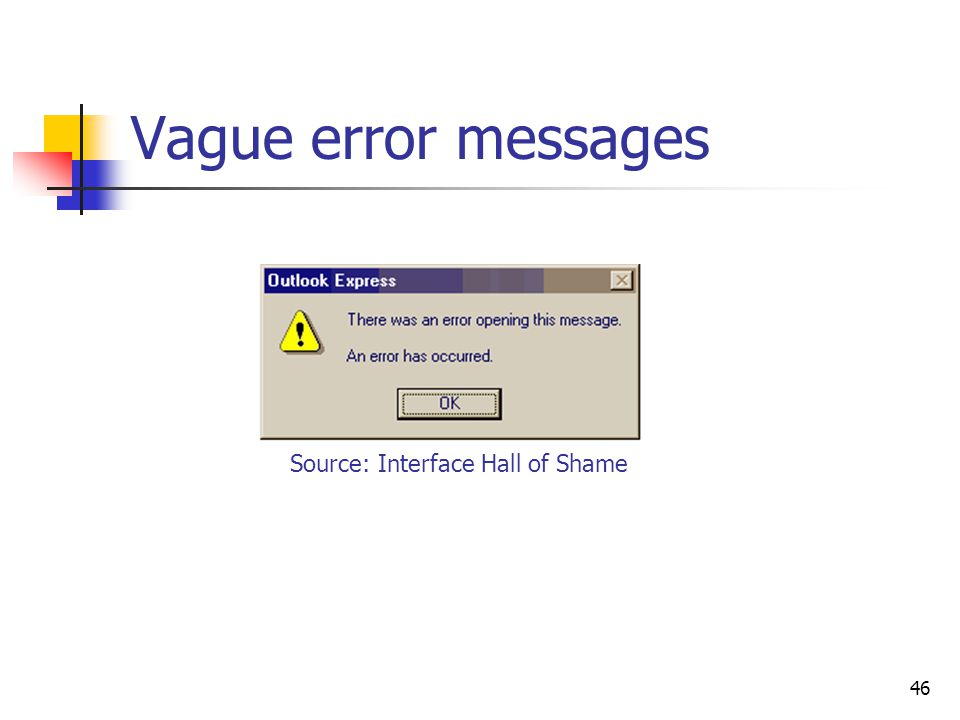 46 Vague error messages Source: Interface Hall of Shame