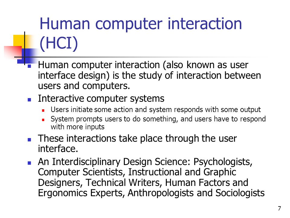 7 Human computer interaction (HCI) Human computer interaction (also known as user interface design) is the study of interaction between users and computers.
