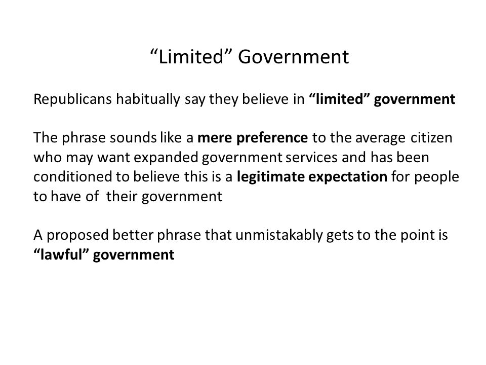 Limited Government Republicans habitually say they believe in limited government The phrase sounds like a mere preference to the average citizen who may want expanded government services and has been conditioned to believe this is a legitimate expectation for people to have of their government A proposed better phrase that unmistakably gets to the point is lawful government