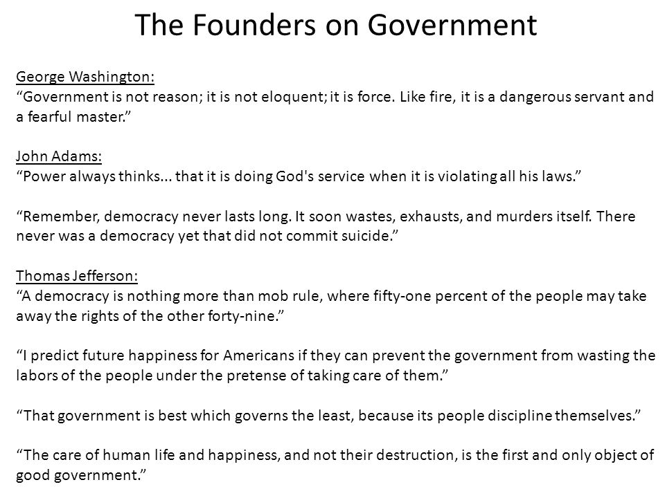 The Founders on Government George Washington: Government is not reason; it is not eloquent; it is force.