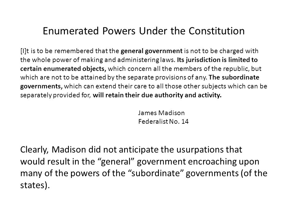 Enumerated Powers Under the Constitution [I]t is to be remembered that the general government is not to be charged with the whole power of making and administering laws.