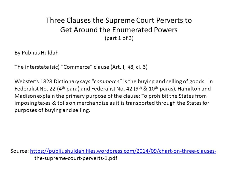 Source: https://publiushuldah.files.wordpress.com/2014/09/chart-on-three-clauses- the-supreme-court-perverts-1.pdfhttps://publiushuldah.files.wordpress.com/2014/09/chart-on-three-clauses- Three Clauses the Supreme Court Perverts to Get Around the Enumerated Powers (part 1 of 3) By Publius Huldah The interstate (sic) Commerce clause (Art.