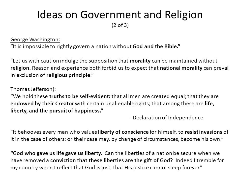 Ideas on Government and Religion (2 of 3) George Washington: It is impossible to rightly govern a nation without God and the Bible. Let us with caution indulge the supposition that morality can be maintained without religion.
