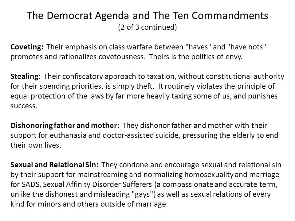 The Democrat Agenda and The Ten Commandments (2 of 3 continued) Coveting: Their emphasis on class warfare between haves and have nots promotes and rationalizes covetousness.