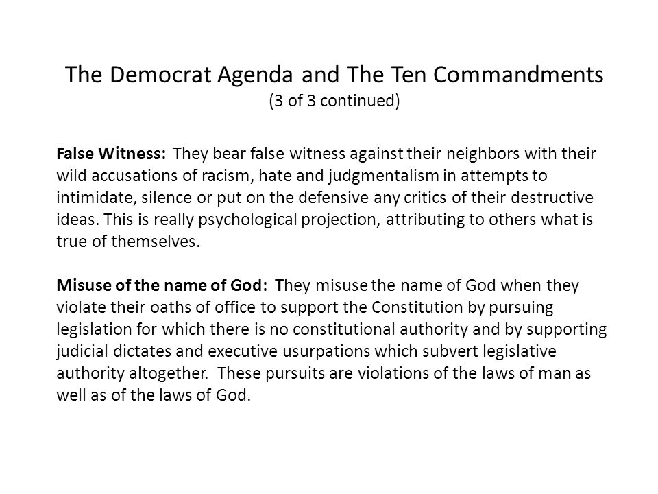 The Democrat Agenda and The Ten Commandments (3 of 3 continued) False Witness: They bear false witness against their neighbors with their wild accusations of racism, hate and judgmentalism in attempts to intimidate, silence or put on the defensive any critics of their destructive ideas.