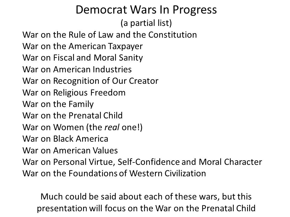 Democrat Wars In Progress (a partial list) War on the Rule of Law and the Constitution War on the American Taxpayer War on Fiscal and Moral Sanity War on American Industries War on Recognition of Our Creator War on Religious Freedom War on the Family War on the Prenatal Child War on Women (the real one!) War on Black America War on American Values War on Personal Virtue, Self-Confidence and Moral Character War on the Foundations of Western Civilization Much could be said about each of these wars, but this presentation will focus on the War on the Prenatal Child