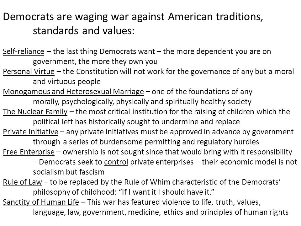 Democrats are waging war against American traditions, standards and values: Self-reliance – the last thing Democrats want – the more dependent you are on government, the more they own you Personal Virtue – the Constitution will not work for the governance of any but a moral and virtuous people Monogamous and Heterosexual Marriage – one of the foundations of any morally, psychologically, physically and spiritually healthy society The Nuclear Family – the most critical institution for the raising of children which the political left has historically sought to undermine and replace Private Initiative – any private initiatives must be approved in advance by government through a series of burdensome permitting and regulatory hurdles Free Enterprise – ownership is not sought since that would bring with it responsibility – Democrats seek to control private enterprises – their economic model is not socialism but fascism Rule of Law – to be replaced by the Rule of Whim characteristic of the Democrats' philosophy of childhood: If I want it I should have it. Sanctity of Human Life – This war has featured violence to life, truth, values, language, law, government, medicine, ethics and principles of human rights