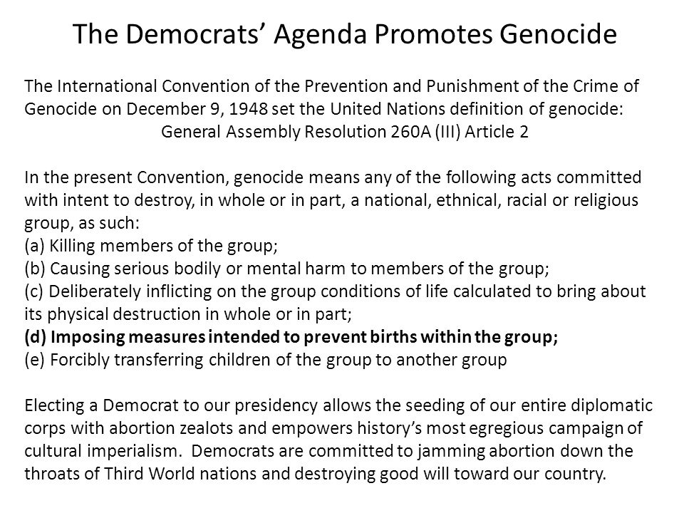 The Democrats' Agenda Promotes Genocide The International Convention of the Prevention and Punishment of the Crime of Genocide on December 9, 1948 set the United Nations definition of genocide: General Assembly Resolution 260A (III) Article 2 In the present Convention, genocide means any of the following acts committed with intent to destroy, in whole or in part, a national, ethnical, racial or religious group, as such: (a) Killing members of the group; (b) Causing serious bodily or mental harm to members of the group; (c) Deliberately inflicting on the group conditions of life calculated to bring about its physical destruction in whole or in part; (d) Imposing measures intended to prevent births within the group; (e) Forcibly transferring children of the group to another group Electing a Democrat to our presidency allows the seeding of our entire diplomatic corps with abortion zealots and empowers history's most egregious campaign of cultural imperialism.