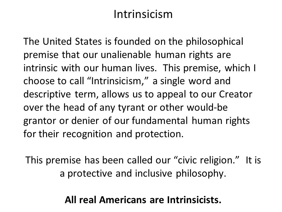 Intrinsicism The United States is founded on the philosophical premise that our unalienable human rights are intrinsic with our human lives.