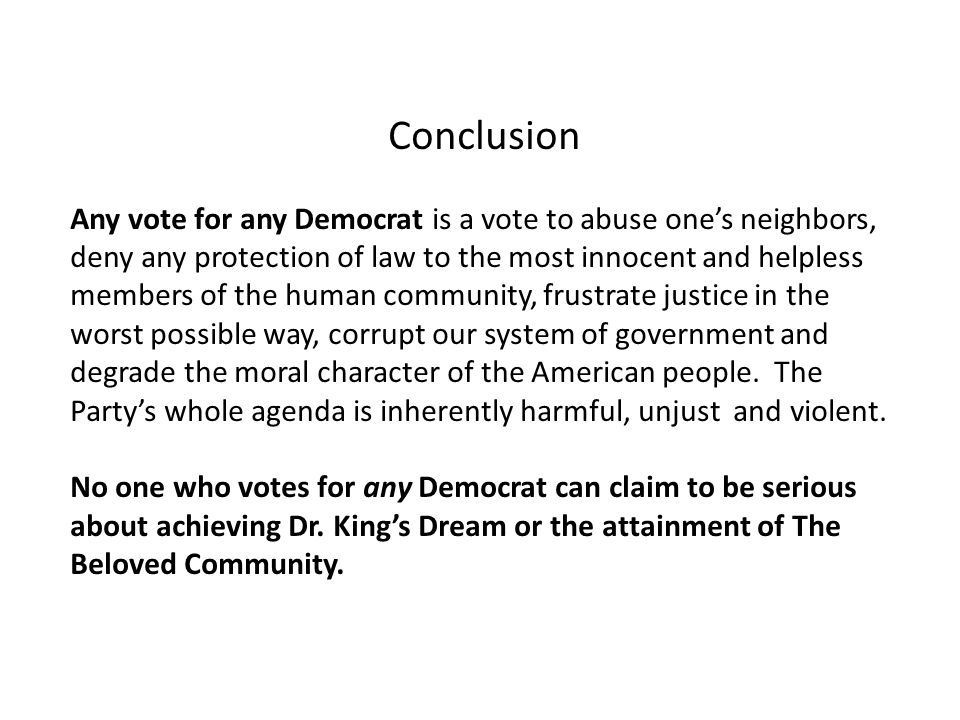 Conclusion Any vote for any Democrat is a vote to abuse one's neighbors, deny any protection of law to the most innocent and helpless members of the human community, frustrate justice in the worst possible way, corrupt our system of government and degrade the moral character of the American people.