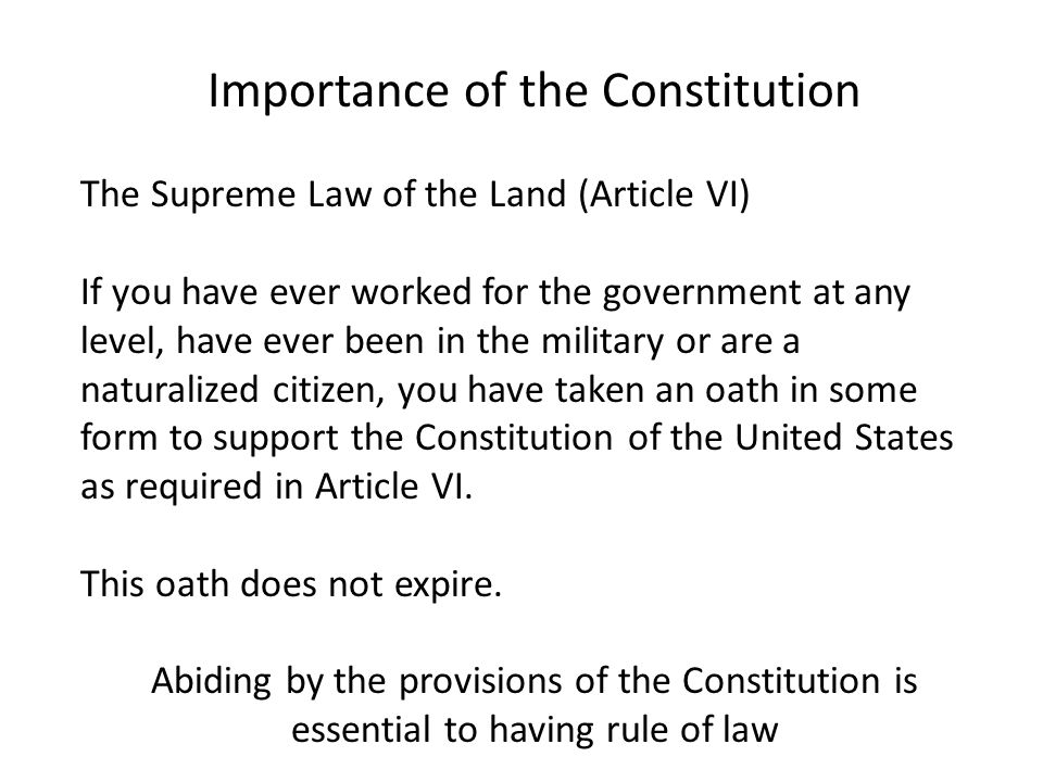 Importance of the Constitution The Supreme Law of the Land (Article VI) If you have ever worked for the government at any level, have ever been in the military or are a naturalized citizen, you have taken an oath in some form to support the Constitution of the United States as required in Article VI.