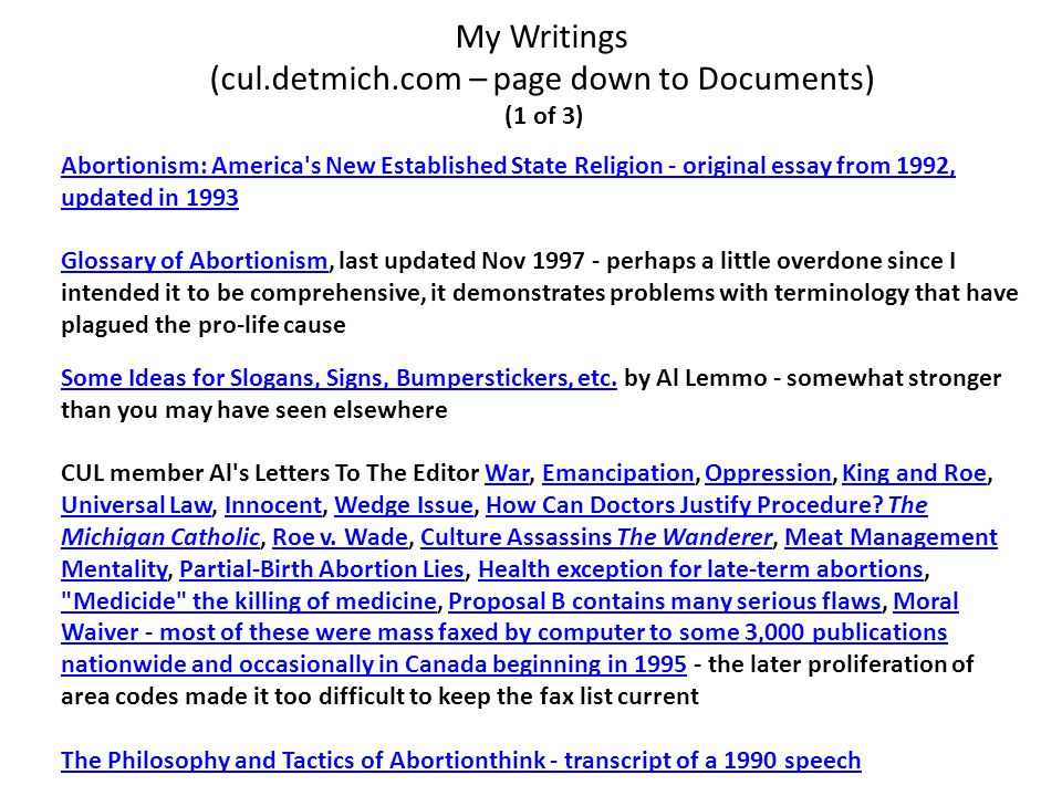My Writings (cul.detmich.com – page down to Documents) (1 of 3) Abortionism: America s New Established State Religion - original essay from 1992, updated in 1993 Glossary of AbortionismGlossary of Abortionism, last updated Nov 1997 - perhaps a little overdone since I intended it to be comprehensive, it demonstrates problems with terminology that have plagued the pro-life cause Some Ideas for Slogans, Signs, Bumperstickers, etc.Some Ideas for Slogans, Signs, Bumperstickers, etc.