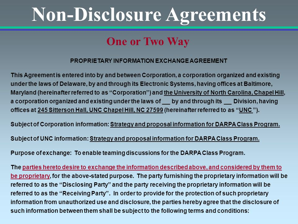 Non-Disclosure Agreements One or Two Way PROPRIETARY INFORMATION EXCHANGE AGREEMENT This Agreement is entered into by and between Corporation, a corporation organized and existing under the laws of Delaware, by and through its Electronic Systems, having offices at Baltimore, Maryland (hereinafter referred to as Corporation ) and the University of North Carolina, Chapel Hill, a corporation organized and existing under the laws of by and through its Division, having offices at 245 Sitterson Hall, UNC Chapel Hill, NC 27599 (hereinafter referred to as UNC ).