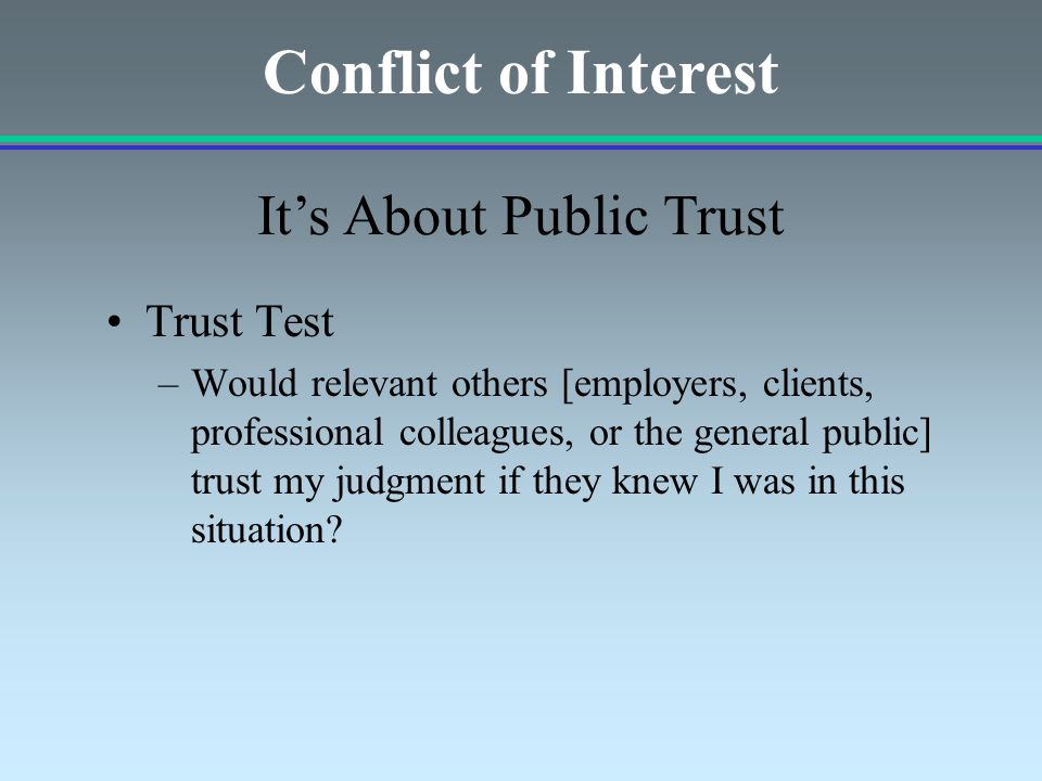 Trust Test –Would relevant others [employers, clients, professional colleagues, or the general public] trust my judgment if they knew I was in this situation.