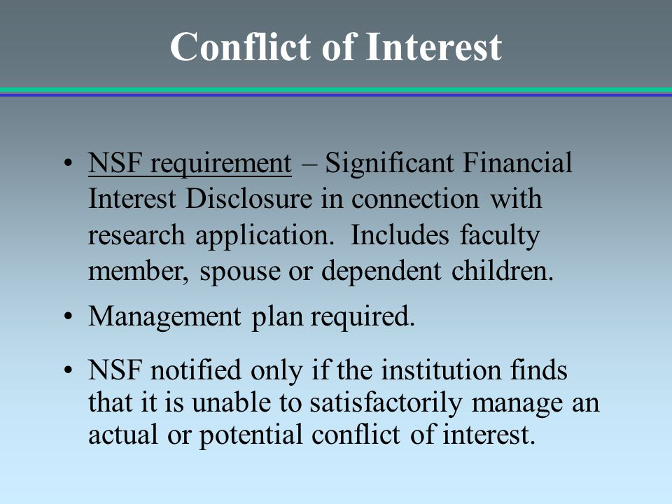 Management plan required. NSF notified only if the institution finds that it is unable to satisfactorily manage an actual or potential conflict of int