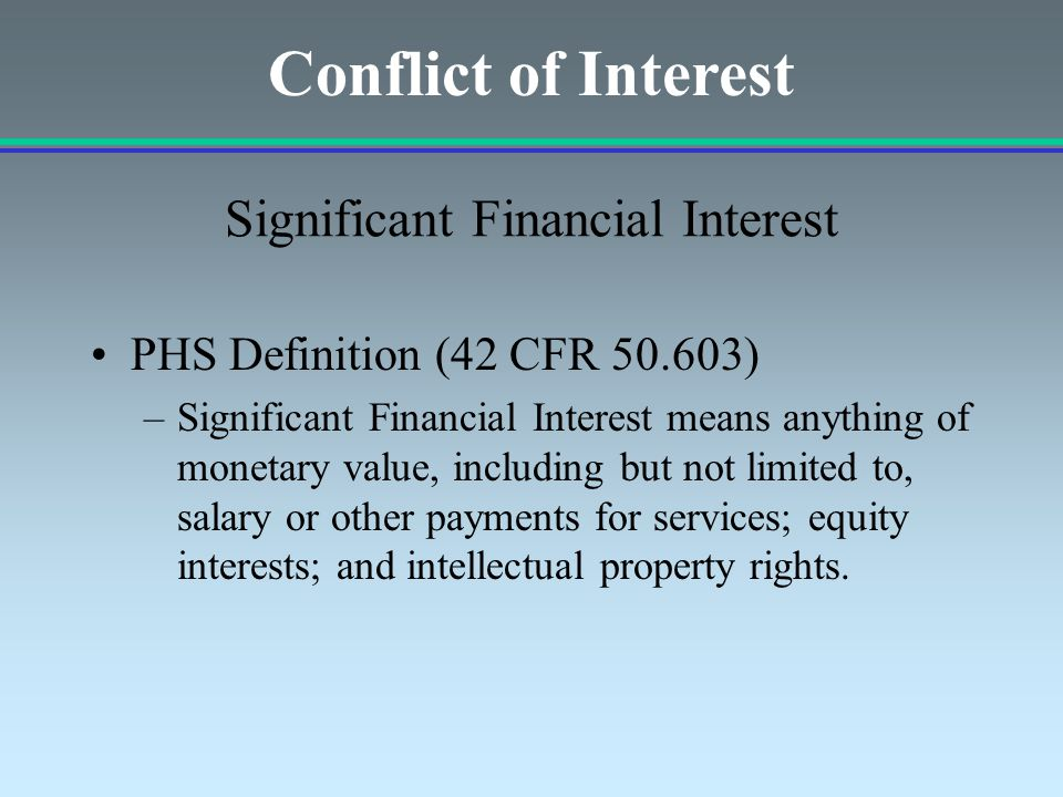 PHS Definition (42 CFR 50.603) –Significant Financial Interest means anything of monetary value, including but not limited to, salary or other payments for services; equity interests; and intellectual property rights.